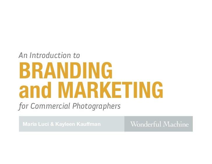 An Introduction toBRANDINGand MARKETINGfor Commercial Photographers Maria Luci & Kayleen Kauffman