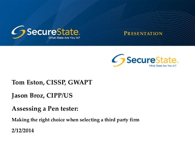 P RESENTATION  Tom Eston, CISSP, GWAPT Jason Broz, CIPP/US Assessing a Pen tester: Making the right choice when selecting ...