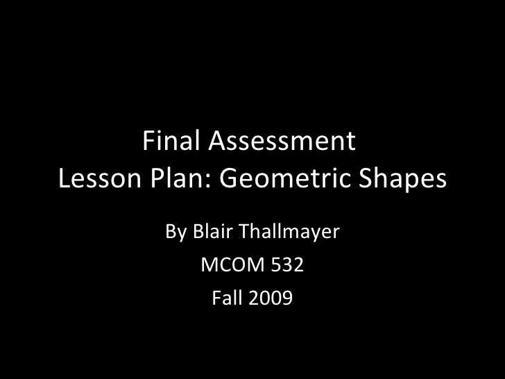 Final Assessment  Lesson Plan: Geometric Shapes By Blair Thallmayer MCOM 532 Fall 2009