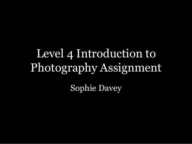 Level 4 Introduction toPhotography AssignmentSophie Davey