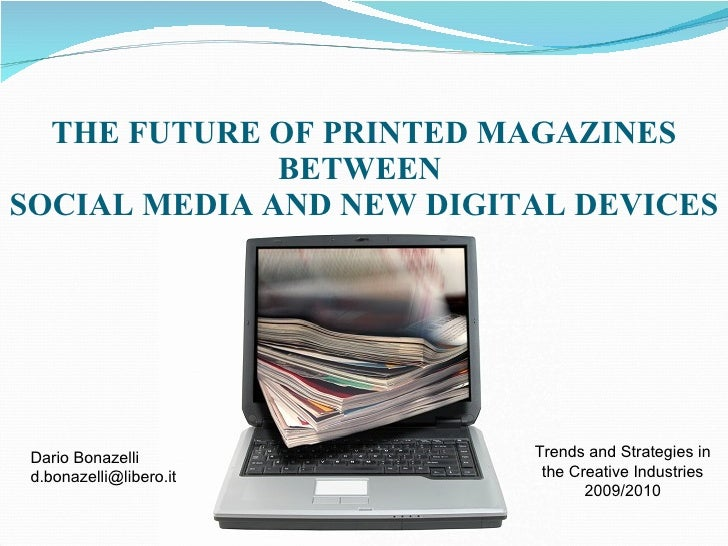 THE FUTURE OF PRINTED MAGAZINES BETWEEN  SOCIAL MEDIA AND NEW DIGITAL DEVICES Dario Bonazelli [email_address] Trends and S...
