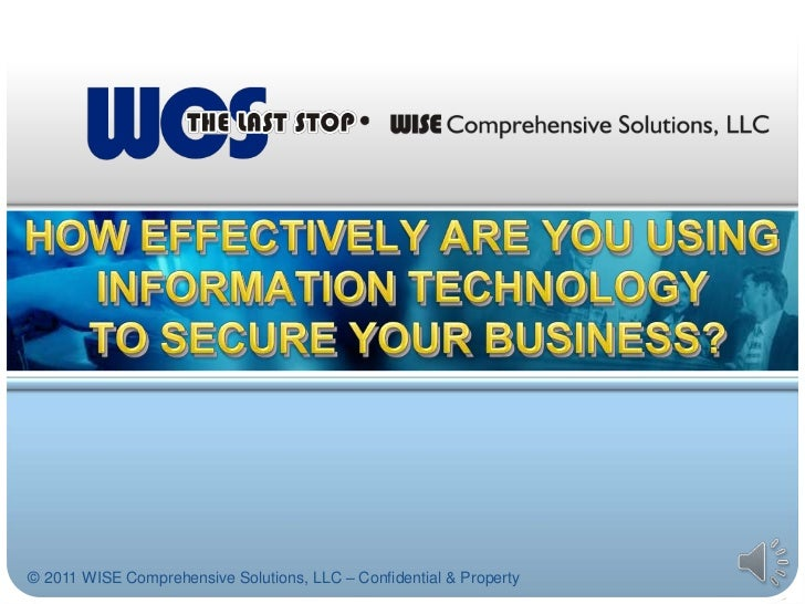 HOW EFFECTIVELY ARE YOU USING INFORMATION TECHNOLOGY TO SECURE YOUR BUSINESS?<br />© 2011 WISE Comprehensive Solutions, LL...
