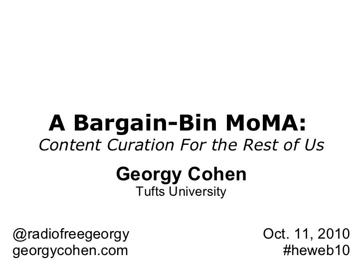 A Bargain-Bin MoMA:  Content Curation For the Rest of Us Georgy Cohen Tufts University @radiofreegeorgy georgycohen.com Oc...