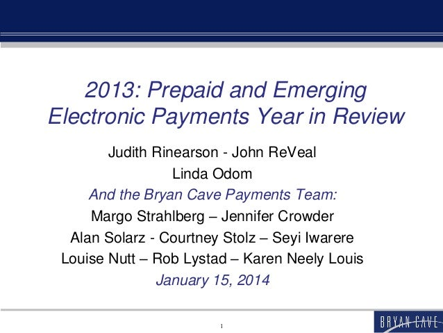2013: Prepaid and Emerging Electronic Payments Year in Review Judith Rinearson - John ReVeal Linda Odom And the Bryan Cave...