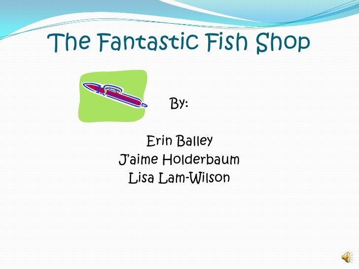 The Fantastic Fish Shop<br />By:<br />Erin Balley<br />J'aimeHolderbaum<br />Lisa Lam-Wilson<br />