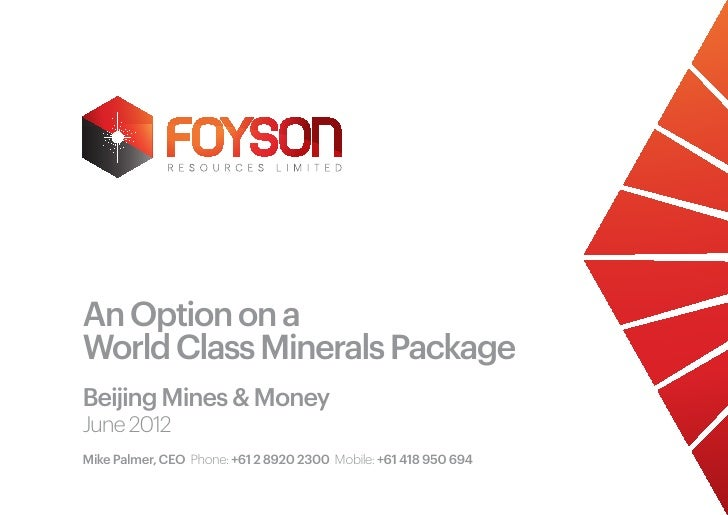 An Option on aWorld Class Minerals PackageBeijing Mines & MoneyJune 2012Mike Palmer, CEO Phone: +61 2 8920 2300 Mobile: +6...