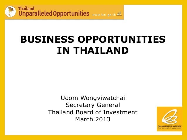 BUSINESS OPPORTUNITIES     IN THAILAND        Udom Wongviwatchai          Secretary General    Thailand Board of Investmen...