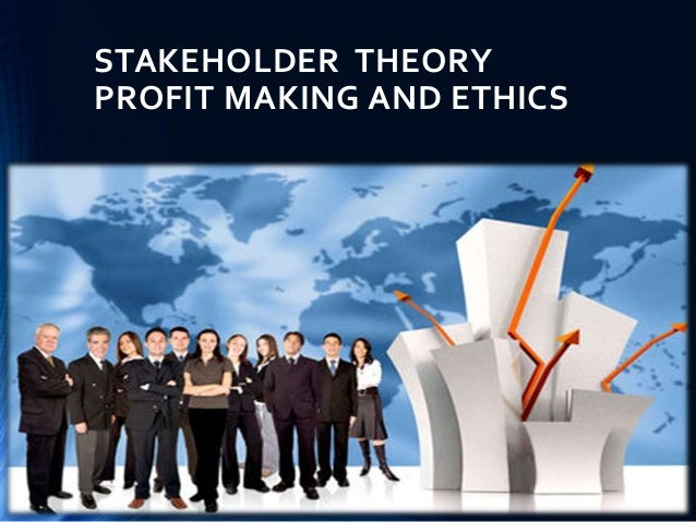 STAKEHOLDER THEORY PROFIT MAKING AND ETHICS