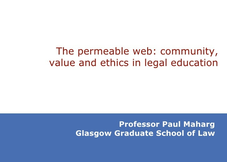 T he permeable web: community, value and ethics in legal education Professor Paul Maharg Glasgow Graduate School of Law