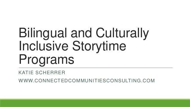 Bilingual and CulturallyInclusive StorytimeProgramsKATIE SCHERRERWWW.CONNECTEDCOMMUNITIESCONSULTING.COM