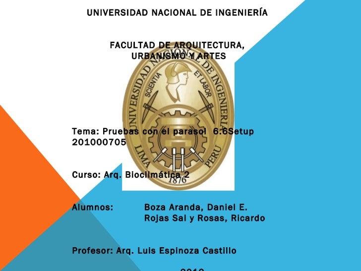 Tema: Pruebas con el parasol  6.6Setup 201000705 Curso: Arq. Bioclimática 2 Alumnos:  Boza Aranda, Daniel E. Rojas Sal y R...