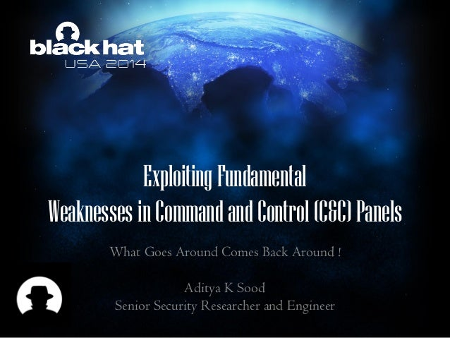 1 ExploitingFundamental Weaknesses inCommandandControl (C&C)Panels What Goes Around Comes Back Around ! Aditya K Sood Seni...