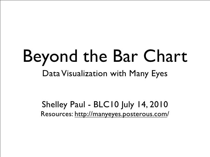 Beyond the Bar Chart   Data Visualization with Many Eyes     Shelley Paul - BLC10 July 14, 2010   Resources: http://manyey...