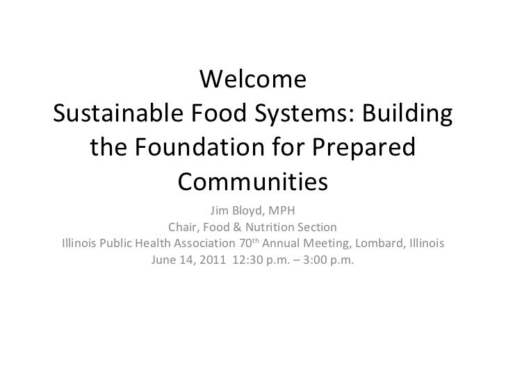 Welcome Sustainable Food Systems: Building the Foundation for Prepared Communities Jim Bloyd, MPH Chair, Food & Nutrition ...