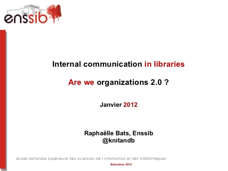 Internal communication  in libraries Are we  organizations 2.0 ? Janvier  2012 Raphaëlle Bats, Enssib @knitandb Bobcatsss ...