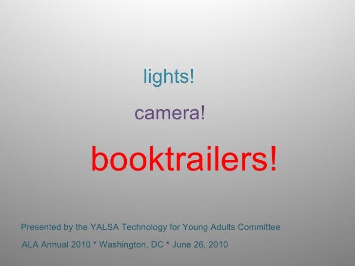 lights! camera! booktrailers! Presented by the YALSA Technology for Young Adults Committee ALA Annual 2010 * Washington, D...
