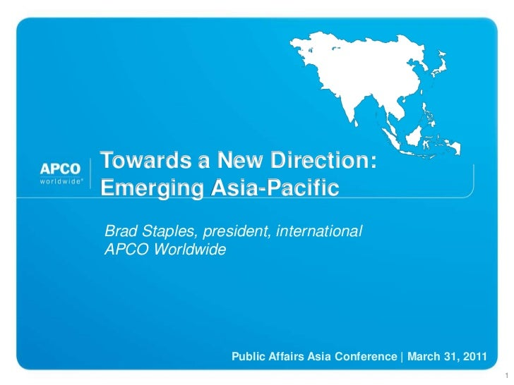 Towards a New Direction:Emerging Asia-Pacific <br />Brad Staples, president, international <br />APCO Worldwide <br />Publ...