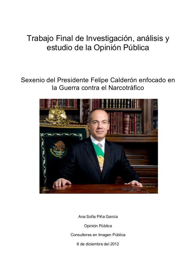Trabajo Final de Investigación, análisis y      estudio de la Opinión PúblicaSexenio del Presidente Felipe Calderón enfoca...