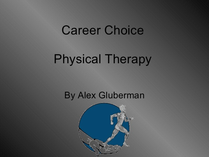 Career Choice  Physical Therapy  By Alex Gluberman