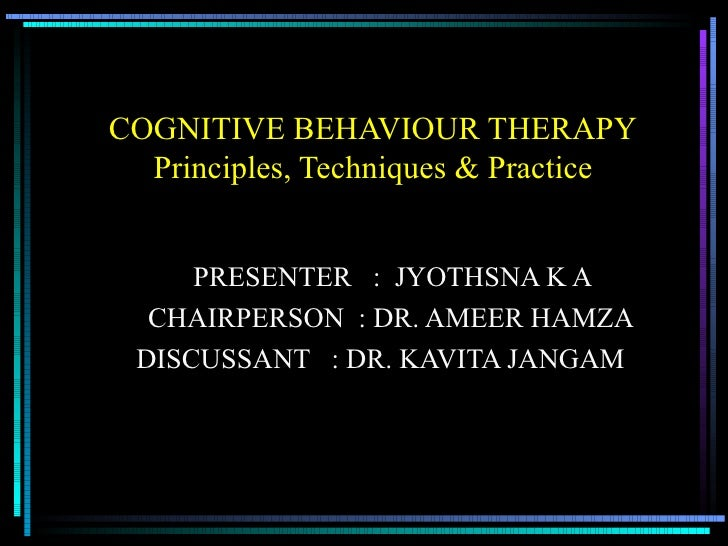 COGNITIVE BEHAVIOUR THERAPY Principles, Techniques & Practice PRESENTER  :  JYOTHSNA K A CHAIRPERSON  : DR. AMEER HAMZA DI...