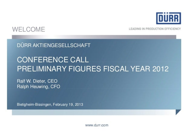 WELCOME DÜRR AKTIENGESELLSCHAFT CONFERENCE CALL PRELIMINARY FIGURES FISCAL YEAR 2012 Ralf W. Dieter, CEO Ralph Heuwing, CF...