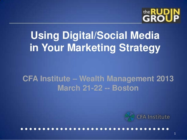 Using Digital/Social Media in Your Marketing StrategyCFA Institute – Wealth Management 2013          March 21-22 -- Boston...