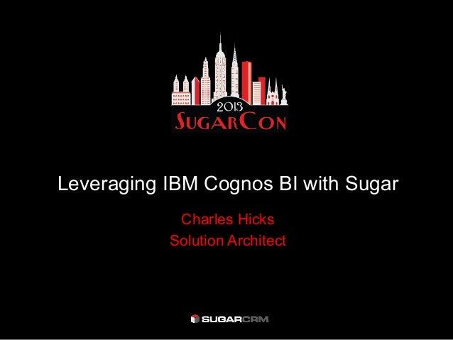 Leveraging IBM Cognos BI with SugarCharles HicksSolution Architect