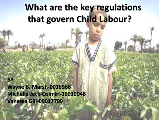 What are the key regulations that govern Child Labour? BY: Wayne B. Marsh-0016966 Michelle Jack-Osimiri-10030948 Vanessa G...