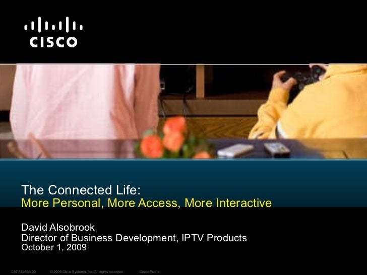 The Connected Life: More Personal, More Access, More Interactive David Alsobrook Director of Business Development, IPTV Pr...