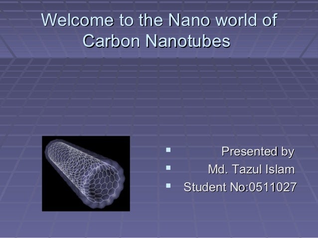 Welcome to the Nano world of    Carbon Nanotubes                     Presented by                   Md. Tazul Islam     ...