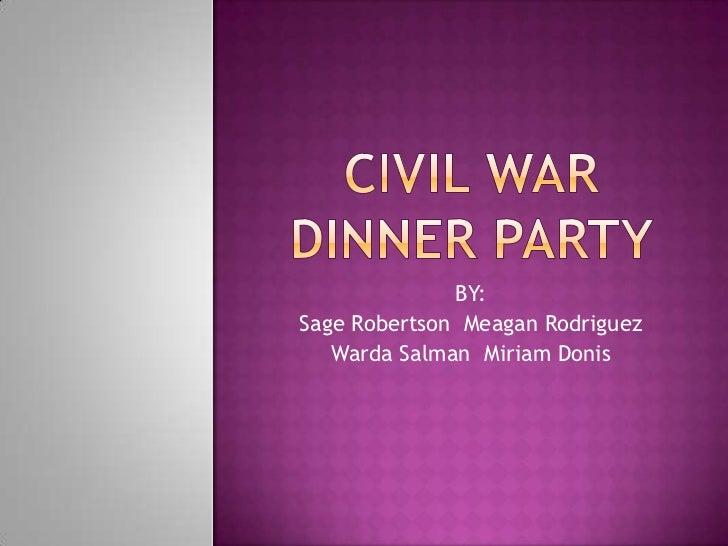 Civil war dinner party<br />BY: <br />Sage Robertson  Meagan Rodriguez<br />WardaSalman  Miriam Donis<br />