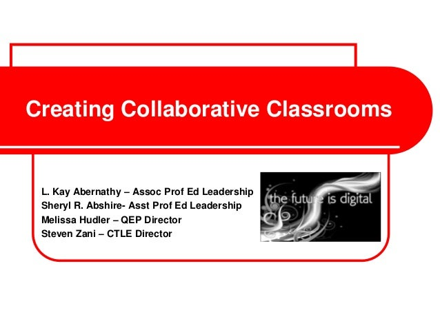 Creating Collaborative Classrooms L. Kay Abernathy – Assoc Prof Ed Leadership Sheryl R. Abshire- Asst Prof Ed Leadership M...