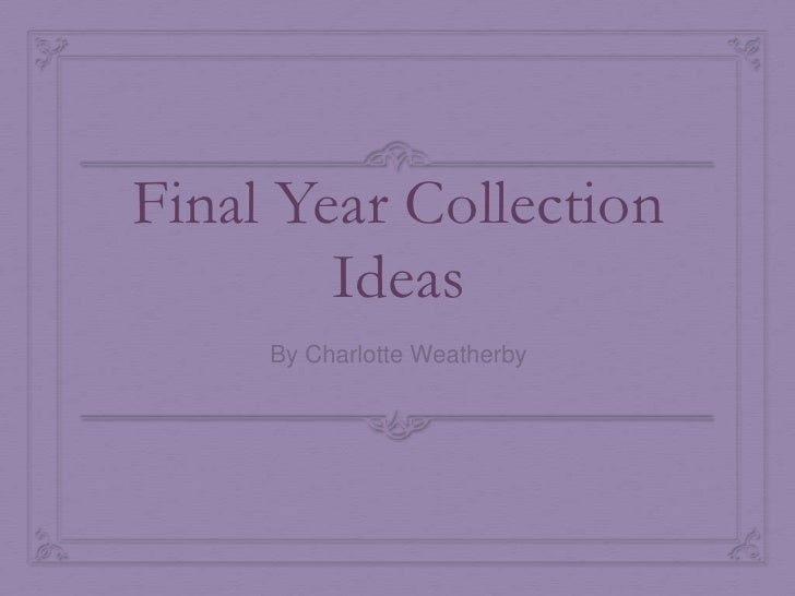 Final Year Collection Ideas<br />By Charlotte Weatherby<br />