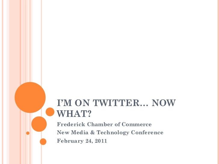 I'M ON TWITTER… NOW WHAT? Frederick Chamber of Commerce New Media & Technology Conference February 24, 2011