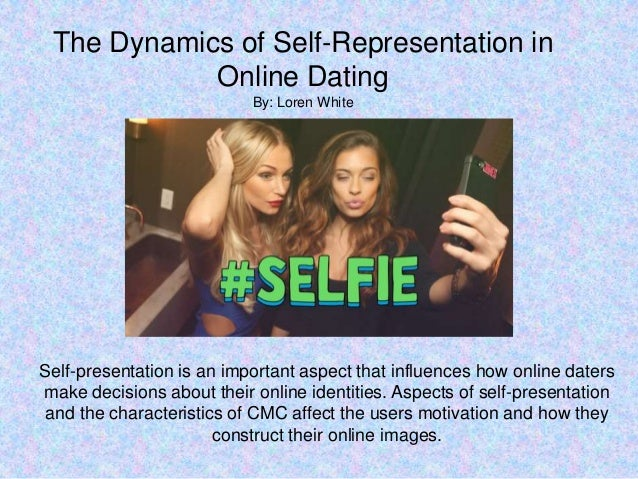 The Dynamics of Self-Representation in Online Dating By: Loren White Self-presentation is an important aspect that influen...