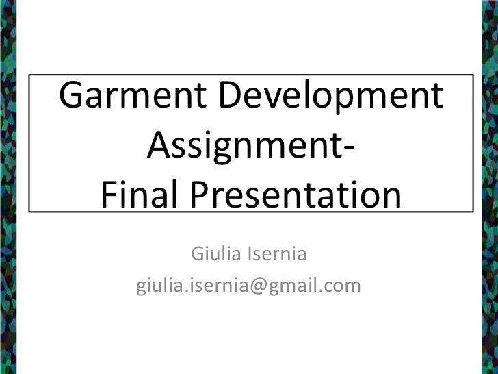 Garment Development Assignment- Final Presentation<br />Giulia Isernia<br />giulia.isernia@gmail.com<br />
