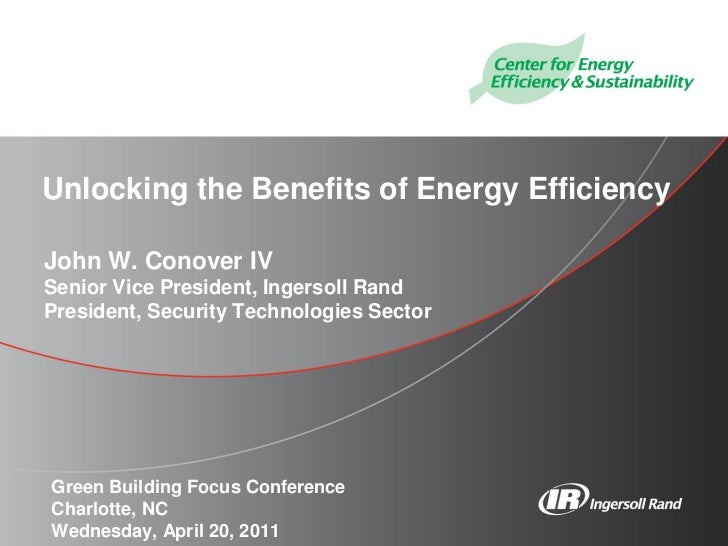 Unlocking the Benefits of Energy EfficiencyJohn W. Conover IVSenior Vice President, Ingersoll RandPresident, Security Tech...