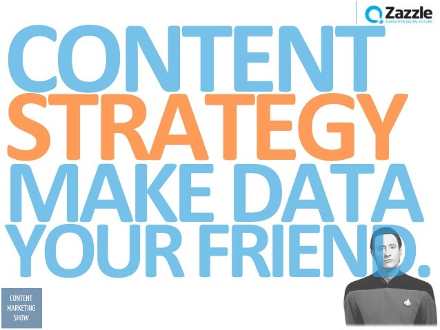 CONTENT	  STRATEGY	  MAKE	  DATA	  YOUR	  FRIEND.