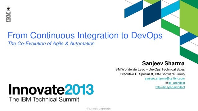 From Continuous Integration to DevOps The Co-Evolution of Agile & Automation  Sanjeev Sharma IBM Worldwide Lead – DevOps T...