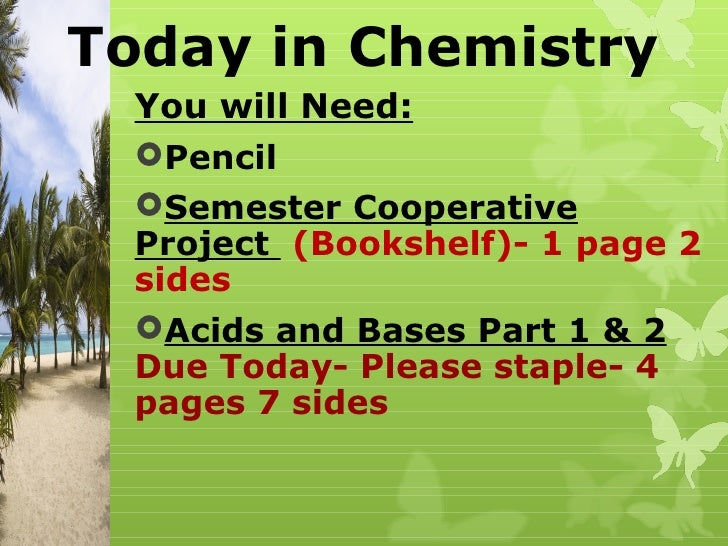 Today in Chemistry  You will Need:  Pencil  Semester Cooperative  Project (Bookshelf)- 1 page 2  sides  Acids and Bases...