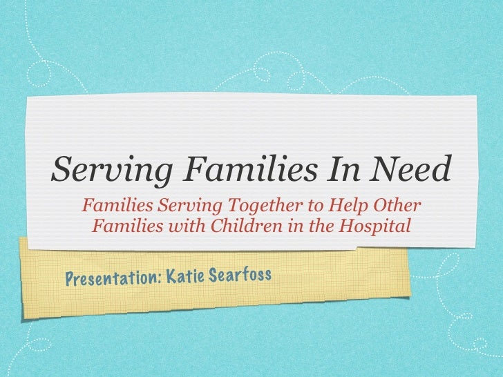 Serving Families In Need   Families Serving Together to Help Other    Families with Children in the Hospital  Pres en tati...