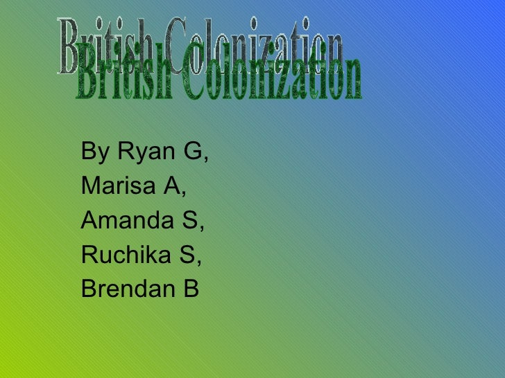 By Ryan G,  Marisa A,  Amanda S,  Ruchika S,  Brendan B   British Colonization