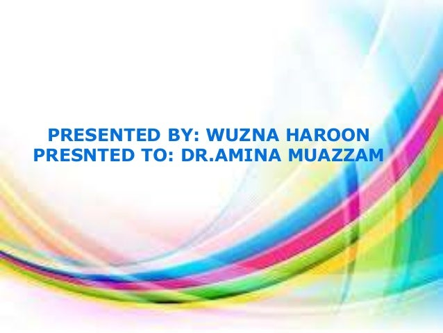 PRESENTED BY: WUZNA HAROON PRESNTED TO: DR.AMINA MUAZZAM