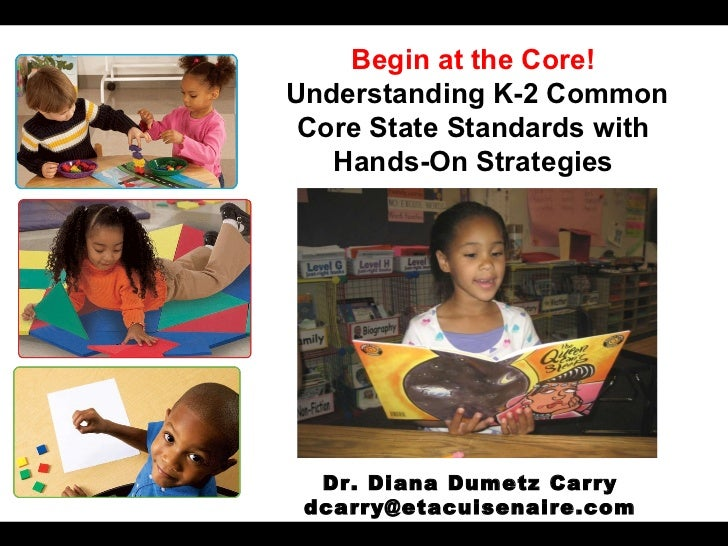 February 2, 2012 Begin at the Core! Understanding K-2 Common Core State Standards with Hands-On Strategies Dr. Diana Dumet...