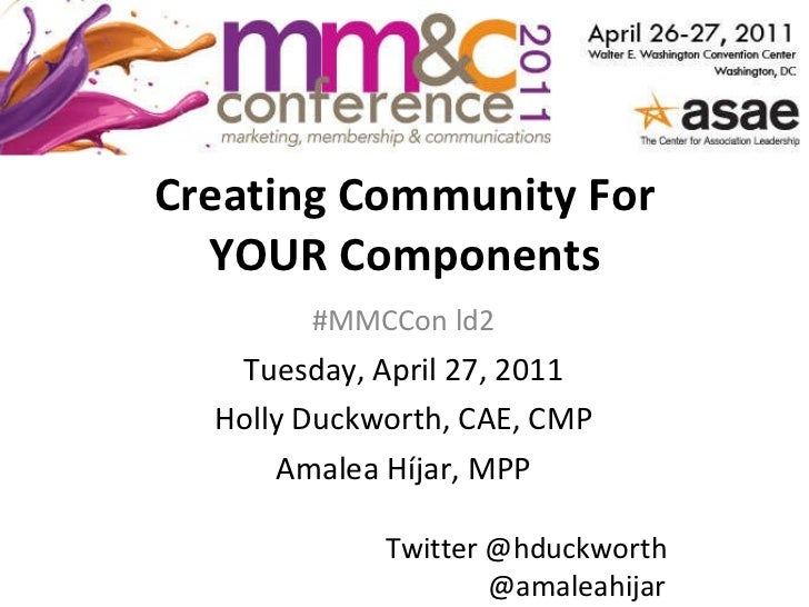 Creating Community For YOUR Components #MMCCon ld2 Tuesday, April 27, 2011 Holly Duckworth, CAE, CMP Amalea Híjar, MPP Twi...