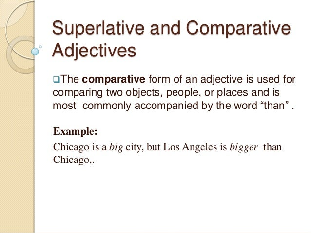 Superlative and Comparative Adjectives The  comparative form of an adjective is used for comparing two objects, people, o...