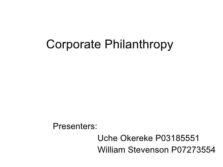 Presenters: Uche Okereke P03185551 William Stevenson P07273554 Corporate Philanthropy