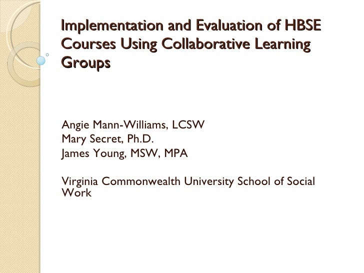 Implementation and Evaluation of HBSE Courses Using Collaborative Learning Groups Angie Mann-Williams, LCSW Mary Secret, P...