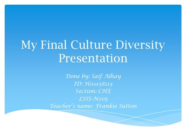 My Final Culture DiversityPresentationDone by: Saif AlhayID: H00158213Section: CHELSSS-N205Teacher's name: Frankie Sutton