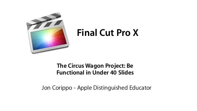 Final Cut Pro X The Circus Wagon Project: Be Functional in Under 40 Slides Jon Corippo - Apple Distinguished Educator
